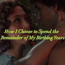 How I Choose to Spend the Remainder of My Birthing Years